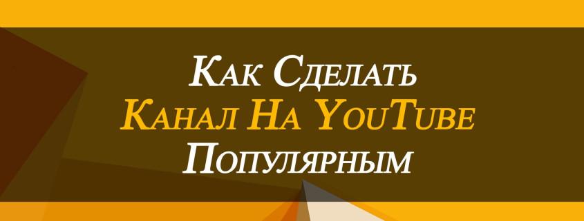 Как сделать канал на YouTube популярным