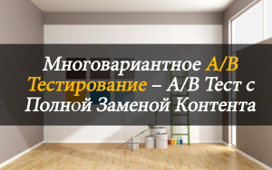 Многовариантное A/B тестирование – A/B тест с полной заменой контента